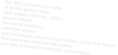 Bio: BIO products are made  of quality grains origin  from organic farming - grains  grown without  the use of fertilizers,  chemical sprays  and processed without preservatives, colors and flavors.  The customer receives high quality  and tasty product for everyday consumption